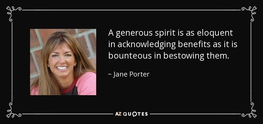 A generous spirit is as eloquent in acknowledging benefits as it is bounteous in bestowing them. - Jane Porter