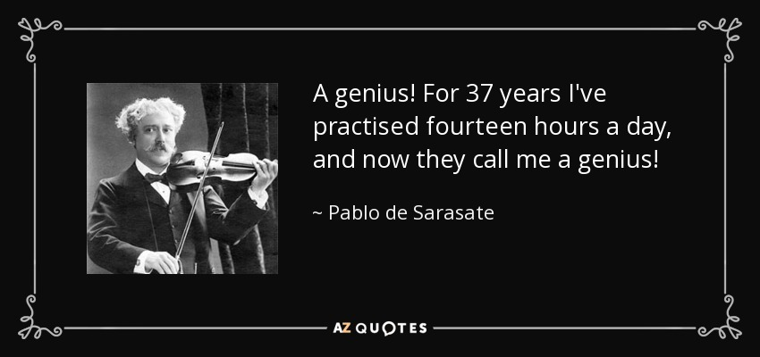 A genius! For 37 years I've practised fourteen hours a day, and now they call me a genius! - Pablo de Sarasate