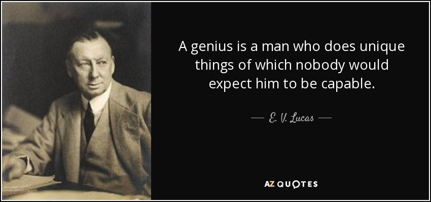 A genius is a man who does unique things of which nobody would expect him to be capable. - E. V. Lucas