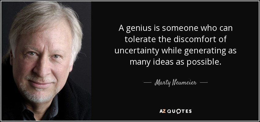 A genius is someone who can tolerate the discomfort of uncertainty while generating as many ideas as possible. - Marty Neumeier