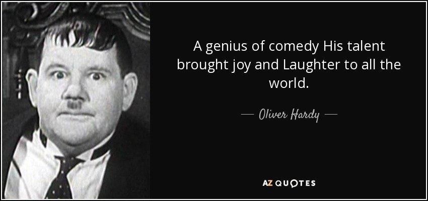 A genius of comedy His talent brought joy and Laughter to all the world. - Oliver Hardy