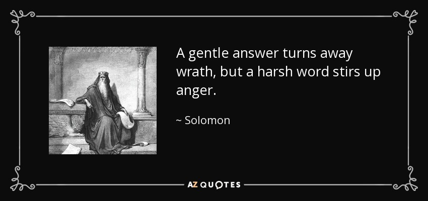 A gentle answer turns away wrath, but a harsh word stirs up anger. - Solomon