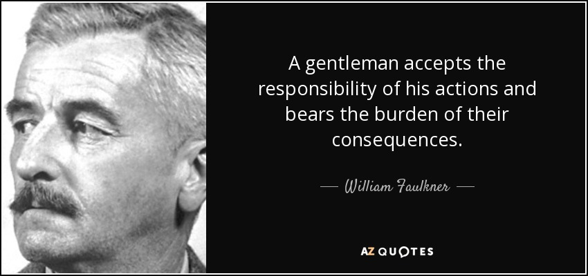 A gentleman accepts the responsibility of his actions and bears the burden of their consequences. - William Faulkner