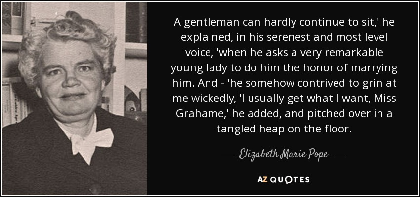 A gentleman can hardly continue to sit,' he explained, in his serenest and most level voice, 'when he asks a very remarkable young lady to do him the honor of marrying him. And - 'he somehow contrived to grin at me wickedly, 'I usually get what I want, Miss Grahame,' he added, and pitched over in a tangled heap on the floor. - Elizabeth Marie Pope