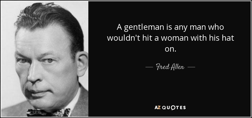A gentleman is any man who wouldn't hit a woman with his hat on. - Fred Allen