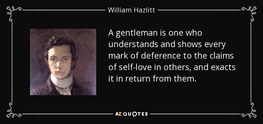A gentleman is one who understands and shows every mark of deference to the claims of self-love in others, and exacts it in return from them. - William Hazlitt