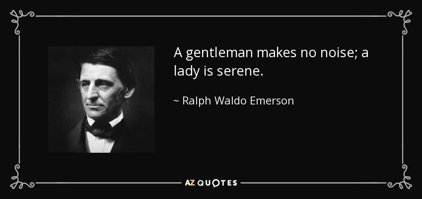 A gentleman makes no noise; a lady is serene. - Ralph Waldo Emerson