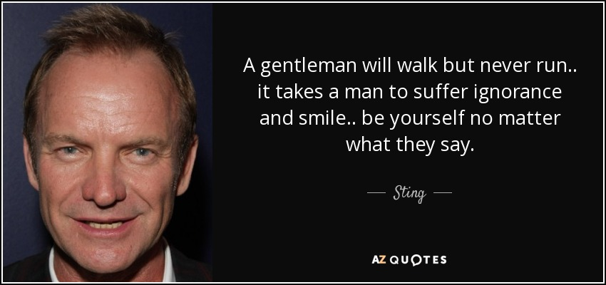 a gentleman will walk but never run.. it takes a man to suffer ignorance and smile.. be yourself no matter what they say.. - Sting