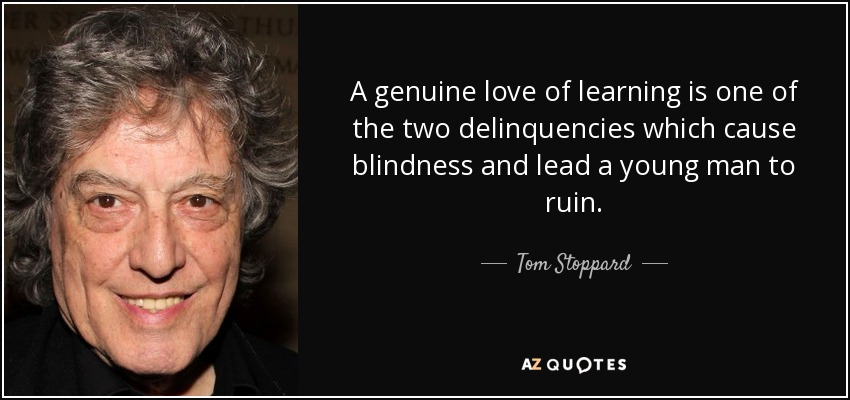 A genuine love of learning is one of the two delinquencies which cause blindness and lead a young man to ruin. - Tom Stoppard
