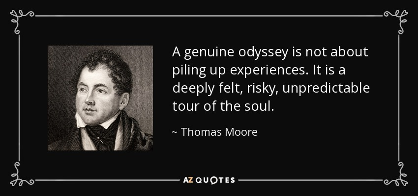 A genuine odyssey is not about piling up experiences. It is a deeply felt, risky, unpredictable tour of the soul. - Thomas Moore