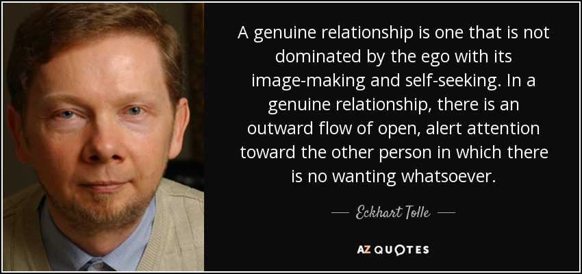 A genuine relationship is one that is not dominated by the ego with its image-making and self-seeking. In a genuine relationship, there is an outward flow of open, alert attention toward the other person in which there is no wanting whatsoever. - Eckhart Tolle
