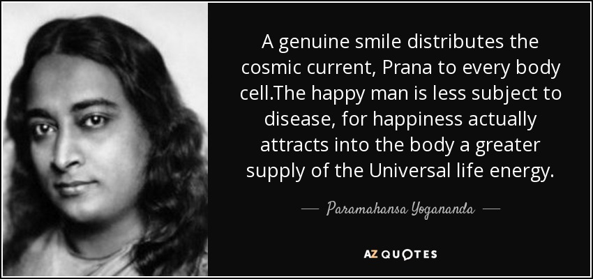 A genuine smile distributes the cosmic current, Prana to every body cell.The happy man is less subject to disease, for happiness actually attracts into the body a greater supply of the Universal life energy. - Paramahansa Yogananda