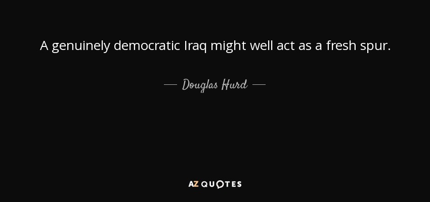 A genuinely democratic Iraq might well act as a fresh spur. - Douglas Hurd