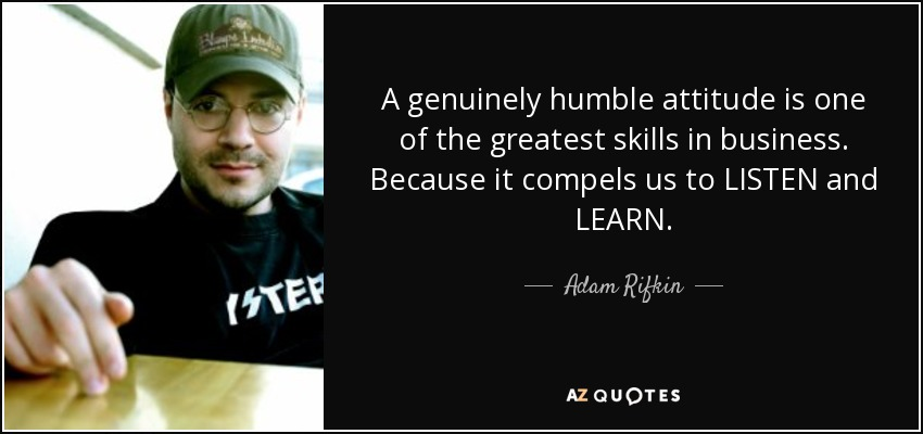 A genuinely humble attitude is one of the greatest skills in business. Because it compels us to LISTEN and LEARN. - Adam Rifkin