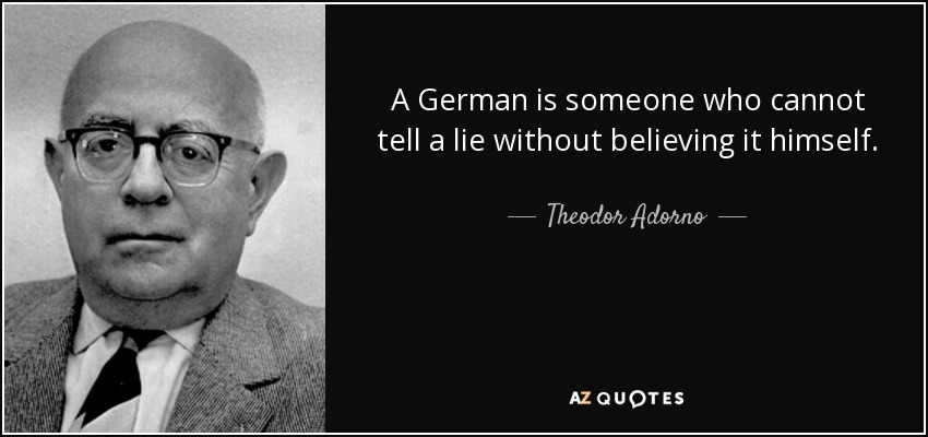 A German is someone who cannot tell a lie without believing it himself. - Theodor Adorno