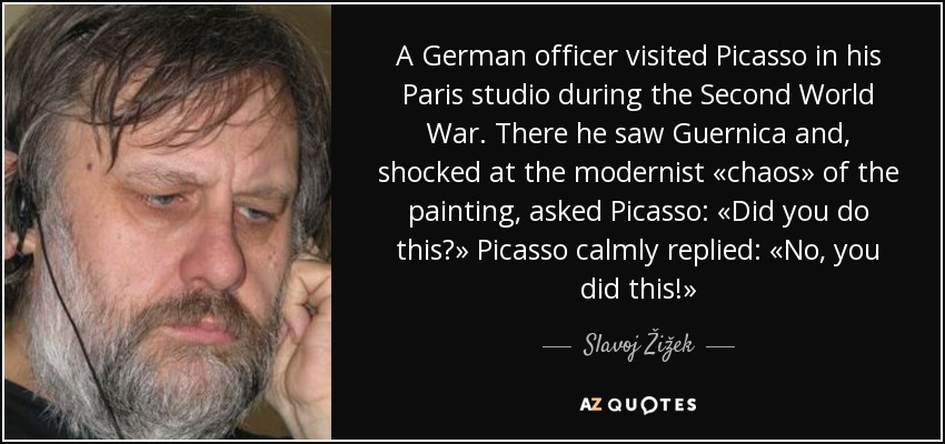 A German officer visited Picasso in his Paris studio during the Second World War. There he saw Guernica and, shocked at the modernist «chaos» of the painting, asked Picasso: «Did you do this?» Picasso calmly replied: «No, you did this!» - Slavoj Žižek