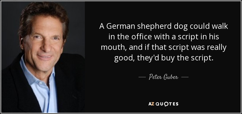 A German shepherd dog could walk in the office with a script in his mouth, and if that script was really good, they'd buy the script. - Peter Guber