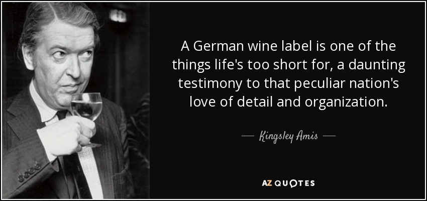 A German wine label is one of the things life's too short for, a daunting testimony to that peculiar nation's love of detail and organization. - Kingsley Amis