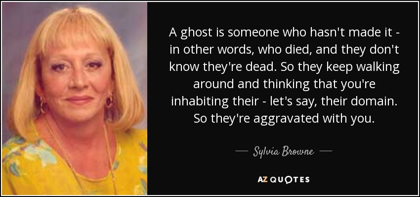 A ghost is someone who hasn't made it - in other words, who died, and they don't know they're dead. So they keep walking around and thinking that you're inhabiting their - let's say, their domain. So they're aggravated with you. - Sylvia Browne
