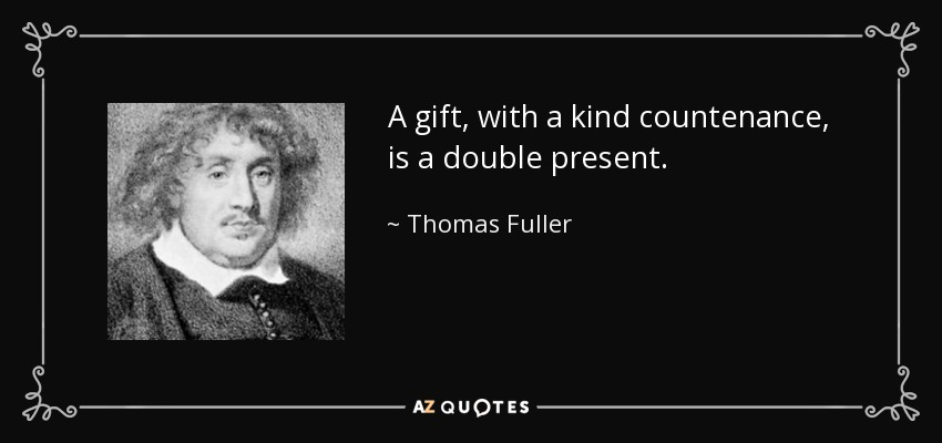 A gift, with a kind countenance, is a double present. - Thomas Fuller