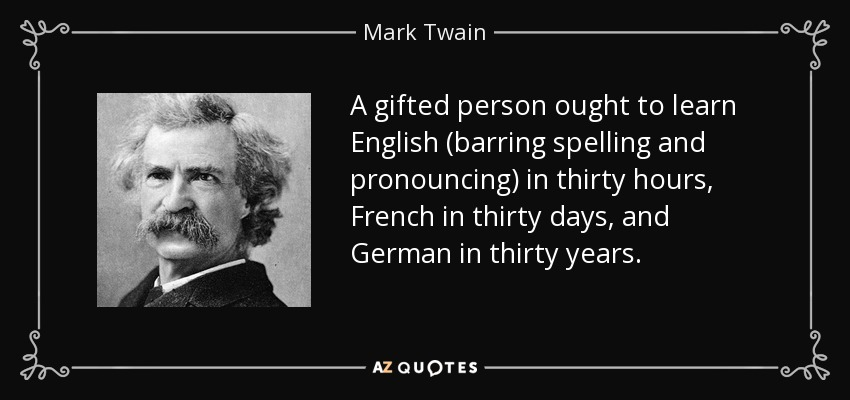 A gifted person ought to learn English (barring spelling and pronouncing) in thirty hours, French in thirty days, and German in thirty years. - Mark Twain