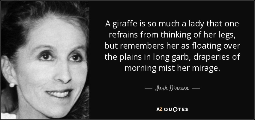 A giraffe is so much a lady that one refrains from thinking of her legs, but remembers her as floating over the plains in long garb, draperies of morning mist her mirage. - Isak Dinesen