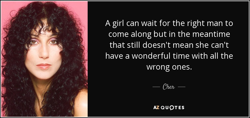 A girl can wait for the right man to come along but in the meantime that still doesn't mean she can't have a wonderful time with all the wrong ones. - Cher