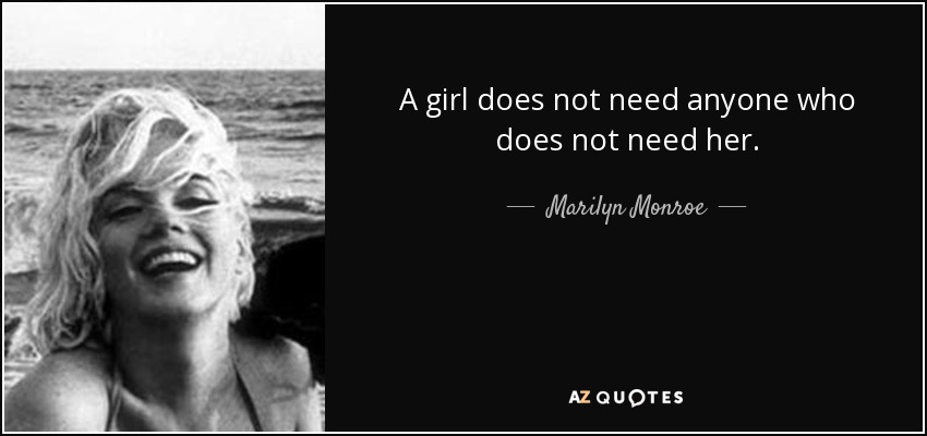 A girl does not need anyone who does not need her. - Marilyn Monroe