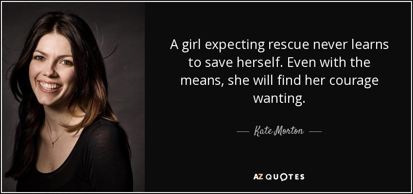 A girl expecting rescue never learns to save herself. Even with the means, she will find her courage wanting. - Kate Morton