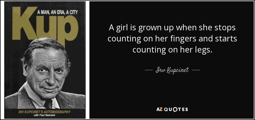 A girl is grown up when she stops counting on her fingers and starts counting on her legs. - Irv Kupcinet