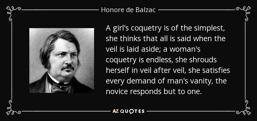 A girl's coquetry is of the simplest, she thinks that all is said when the veil is laid aside; a woman's coquetry is endless, she shrouds herself in veil after veil, she satisfies every demand of man's vanity, the novice responds but to one. - Honore de Balzac