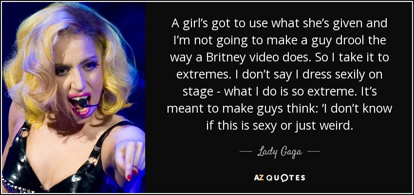 A girl's got to use what she's given and I'm not going to make a guy drool the way a Britney video does. So I take it to extremes. I don't say I dress sexily on stage - what I do is so extreme. It's meant to make guys think: 'I don't know if this is sexy or just weird. - Lady Gaga