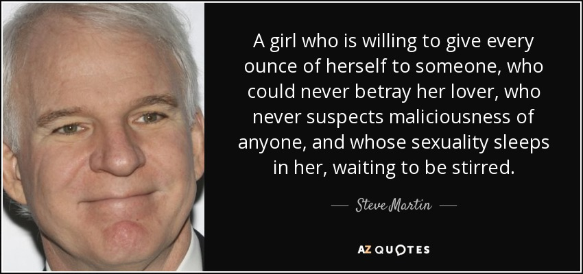 A girl who is willing to give every ounce of herself to someone, who could never betray her lover, who never suspects maliciousness of anyone, and whose sexuality sleeps in her, waiting to be stirred. - Steve Martin