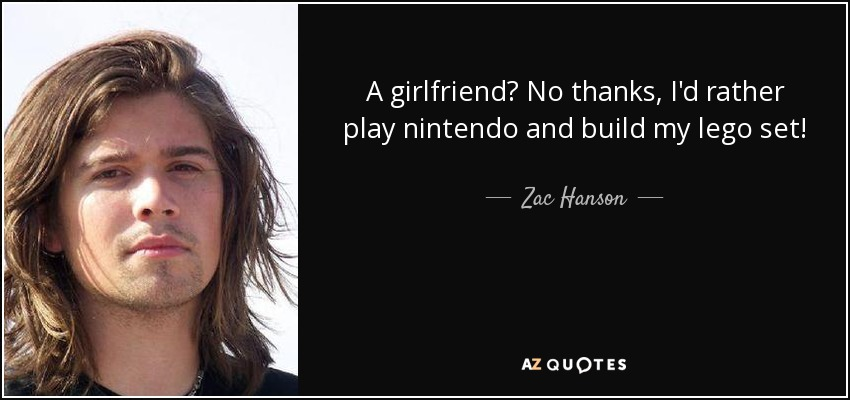 A girlfriend? No thanks, I'd rather play nintendo and build my lego set! - Zac Hanson