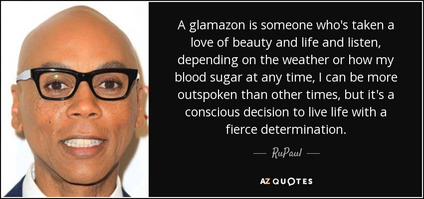 A glamazon is someone who's taken a love of beauty and life and listen, depending on the weather or how my blood sugar at any time, I can be more outspoken than other times, but it's a conscious decision to live life with a fierce determination. - RuPaul