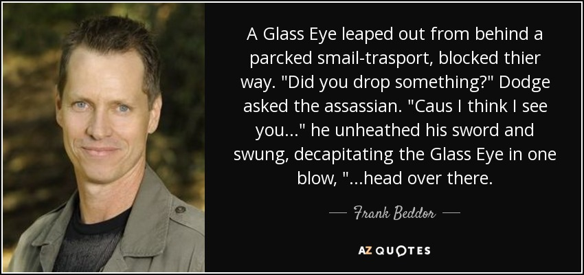 A Glass Eye leaped out from behind a parcked smail-trasport, blocked thier way.