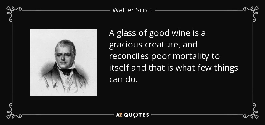 A glass of good wine is a gracious creature, and reconciles poor mortality to itself and that is what few things can do. - Walter Scott