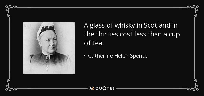A glass of whisky in Scotland in the thirties cost less than a cup of tea. - Catherine Helen Spence