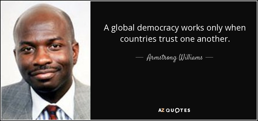 A global democracy works only when countries trust one another. - Armstrong Williams
