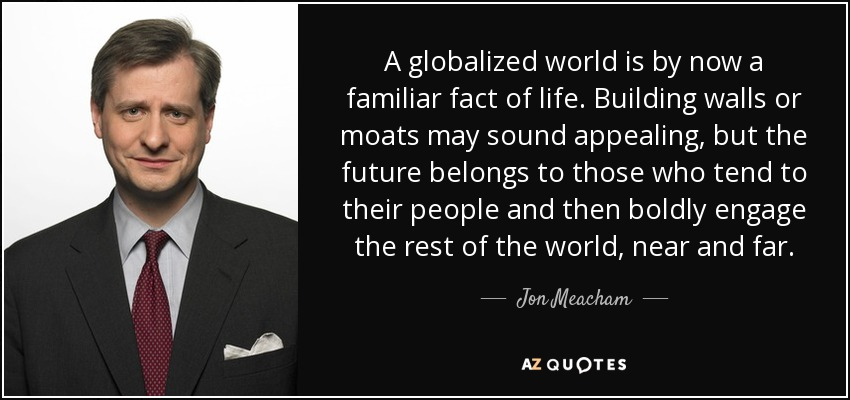 A globalized world is by now a familiar fact of life. Building walls or moats may sound appealing, but the future belongs to those who tend to their people and then boldly engage the rest of the world, near and far. - Jon Meacham