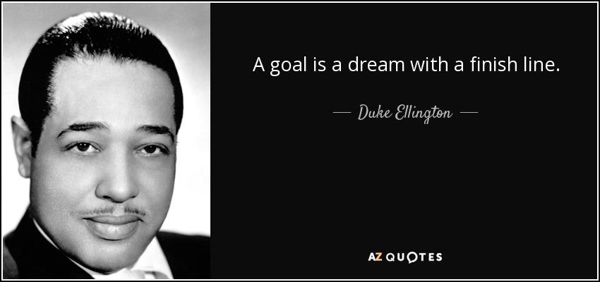 A goal is a dream with a finish line. - Duke Ellington