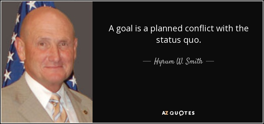 A goal is a planned conflict with the status quo. - Hyrum W. Smith