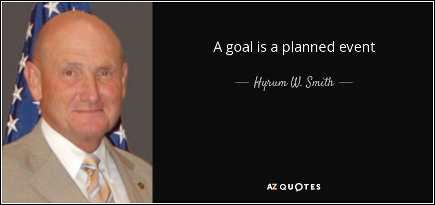 A goal is a planned event - Hyrum W. Smith