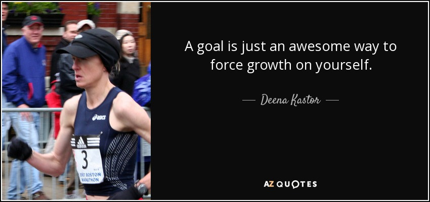 A goal is just an awesome way to force growth on yourself. - Deena Kastor