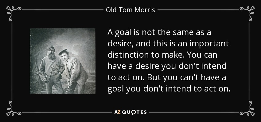 A goal is not the same as a desire, and this is an important distinction to make. You can have a desire you don't intend to act on. But you can't have a goal you don't intend to act on. - Old Tom Morris
