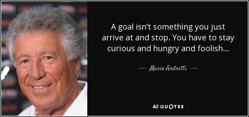 A goal isn't something you just arrive at and stop. You have to stay curious and hungry and foolish... - Mario Andretti