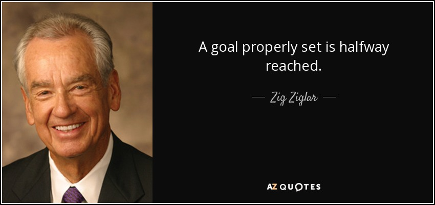 A goal properly set is halfway reached. - Zig Ziglar