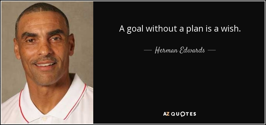 A goal without a plan is a wish. - Herman Edwards