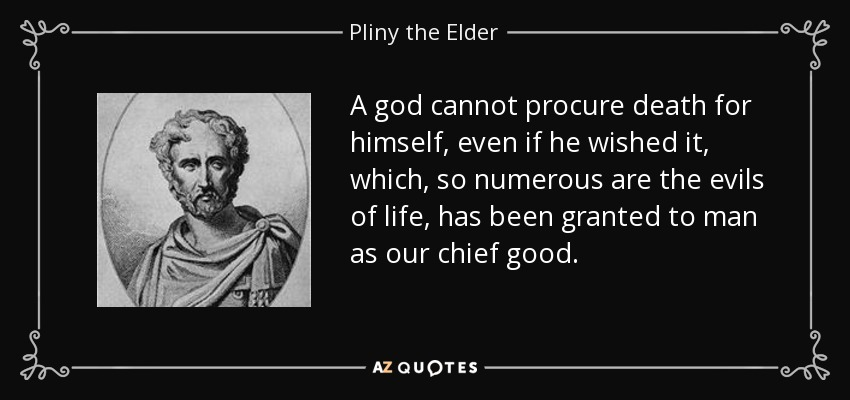 A god cannot procure death for himself, even if he wished it, which, so numerous are the evils of life, has been granted to man as our chief good. - Pliny the Elder