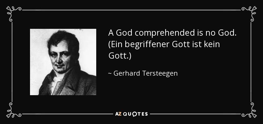 A God comprehended is no God. (Ein begriffener Gott ist kein Gott.) - Gerhard Tersteegen